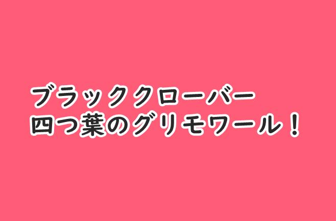 【ブラッククローバー】四葉のグリモワールの持つ意味とは?持ち主なども紹介!